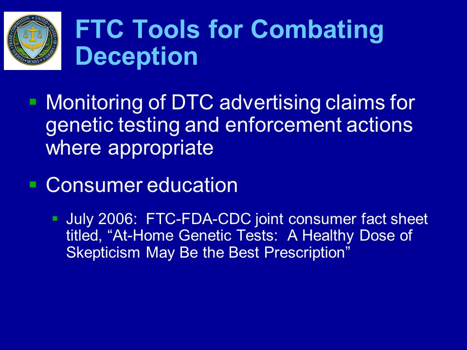 FTC Tools for Combating Deception Monitoring of DTC advertising claims for genetic testing and enforcement actions where appropriate Consumer educatio