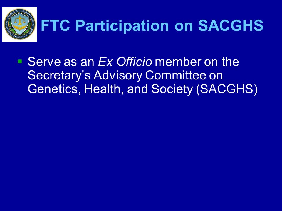 FTC Participation on SACGHS Serve as an Ex Officio member on the Secretarys Advisory Committee on Genetics, Health, and Society (SACGHS)