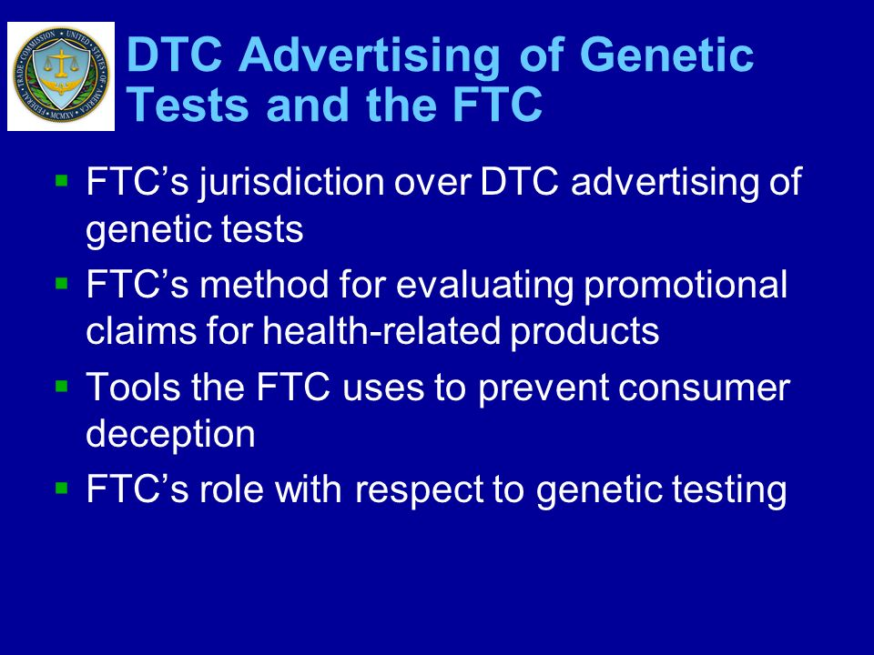 DTC Advertising of Genetic Tests and the FTC FTCs jurisdiction over DTC advertising of genetic tests FTCs method for evaluating promotional claims for