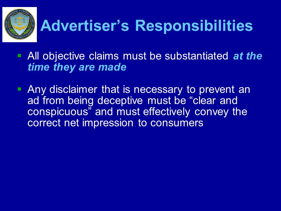 Advertisers Responsibilities All objective claims must be substantiated at the time they are made Any disclaimer that is necessary to prevent an ad fr