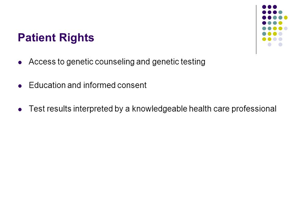 Patient Rights Access to genetic counseling and genetic testing Education and informed consent Test results interpreted by a knowledgeable health care professional