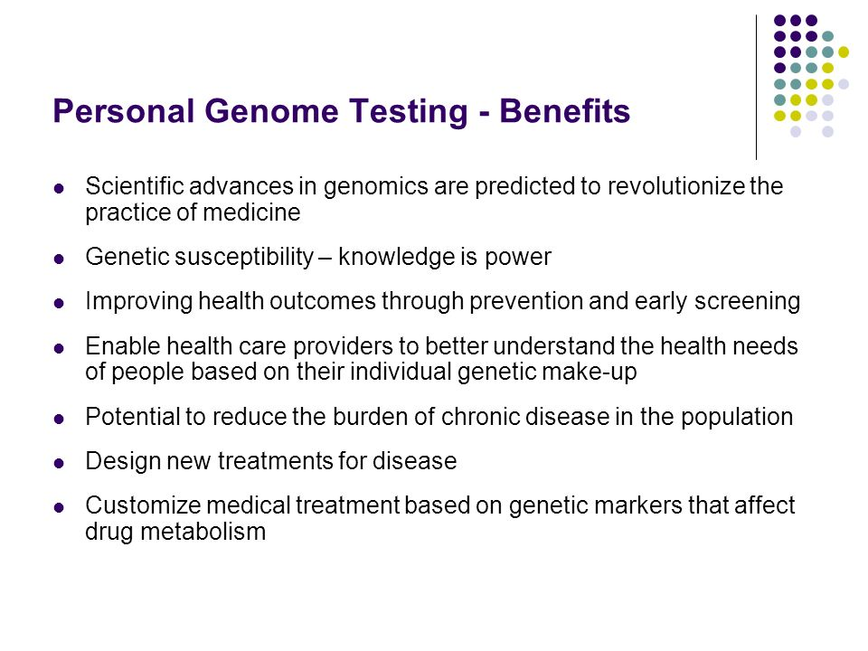 Personal Genome Testing - Benefits Scientific advances in genomics are predicted to revolutionize the practice of medicine Genetic susceptibility – knowledge is power Improving health outcomes through prevention and early screening Enable health care providers to better understand the health needs of people based on their individual genetic make-up Potential to reduce the burden of chronic disease in the population Design new treatments for disease Customize medical treatment based on genetic markers that affect drug metabolism