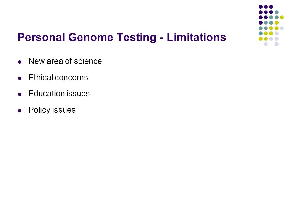 Personal Genome Testing - Limitations New area of science Ethical concerns Education issues Policy issues