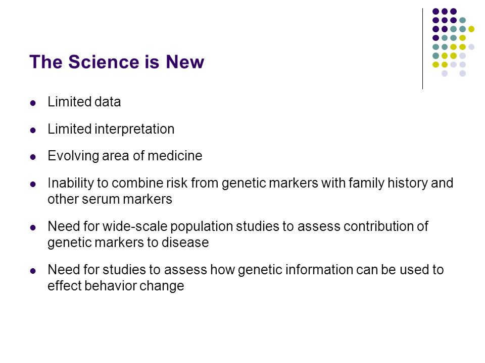 The Science is New Limited data Limited interpretation Evolving area of medicine Inability to combine risk from genetic markers with family history and other serum markers Need for wide-scale population studies to assess contribution of genetic markers to disease Need for studies to assess how genetic information can be used to effect behavior change