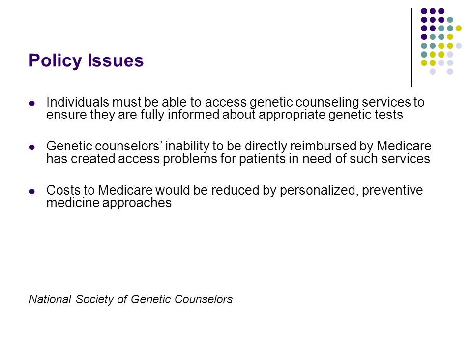 Policy Issues Individuals must be able to access genetic counseling services to ensure they are fully informed about appropriate genetic tests Genetic counselors inability to be directly reimbursed by Medicare has created access problems for patients in need of such services Costs to Medicare would be reduced by personalized, preventive medicine approaches National Society of Genetic Counselors