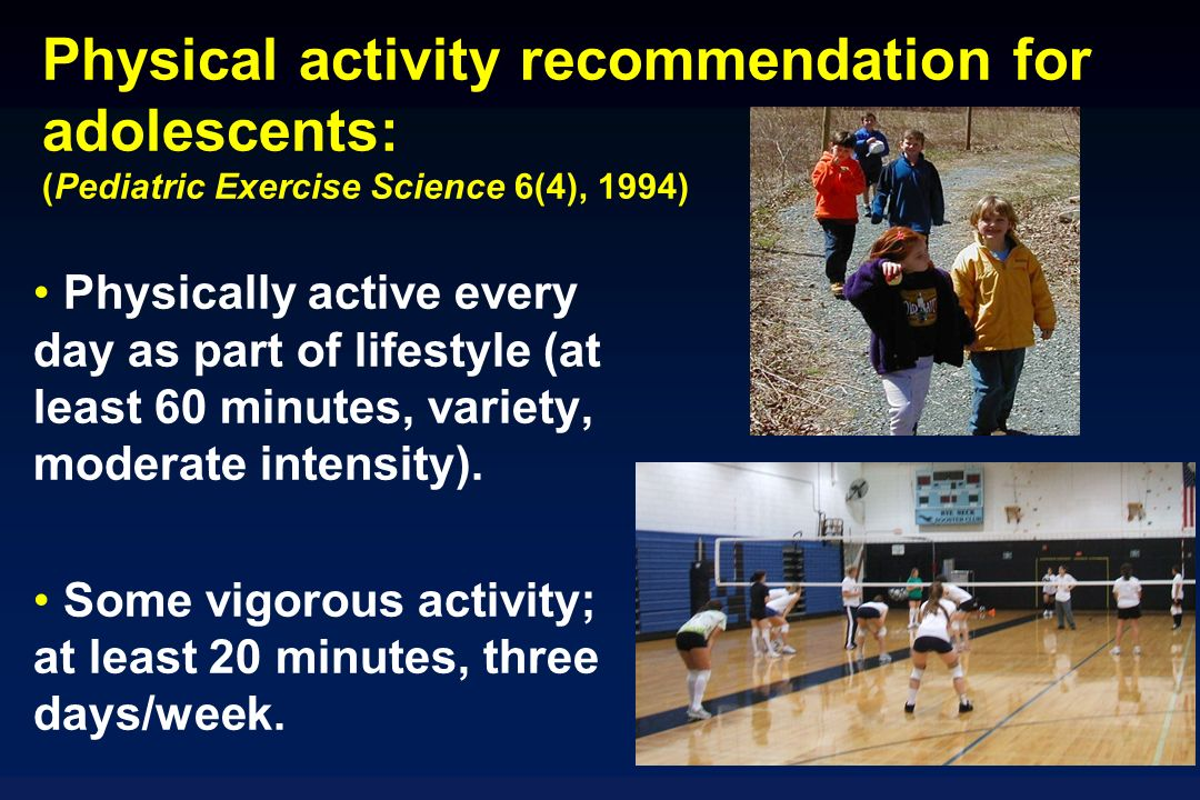 Physical activity recommendation for adolescents: (Pediatric Exercise Science 6(4), 1994) Physically active every day as part of lifestyle (at least 60 minutes, variety, moderate intensity).