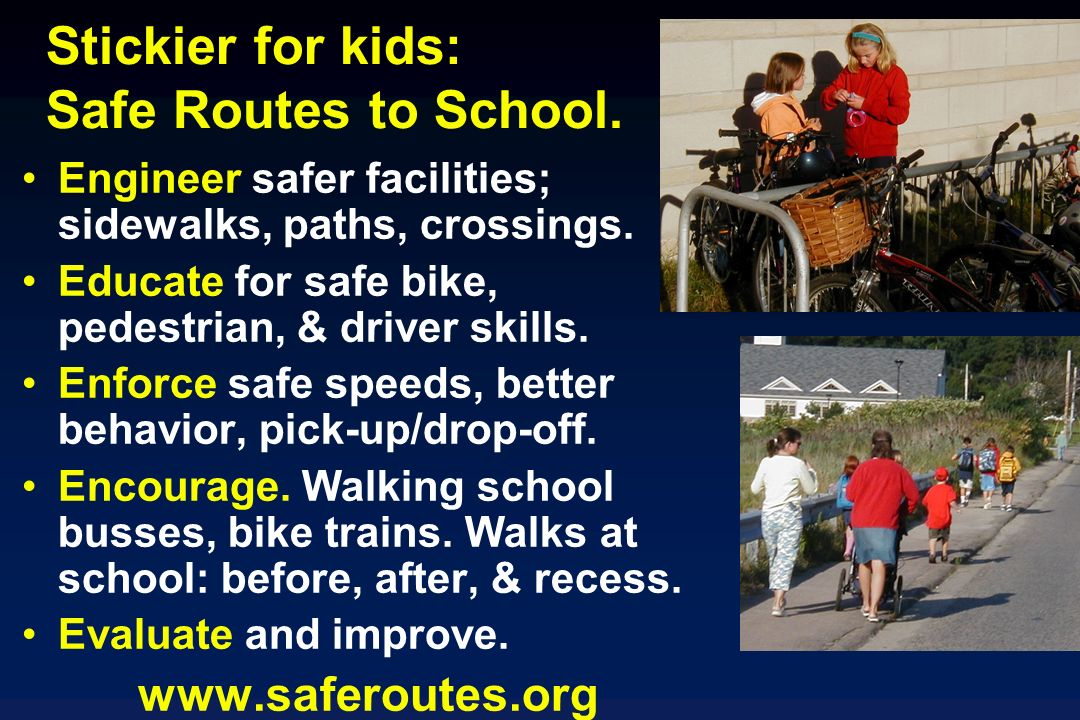 Stickier for kids: Safe Routes to School. Engineer safer facilities; sidewalks, paths, crossings.