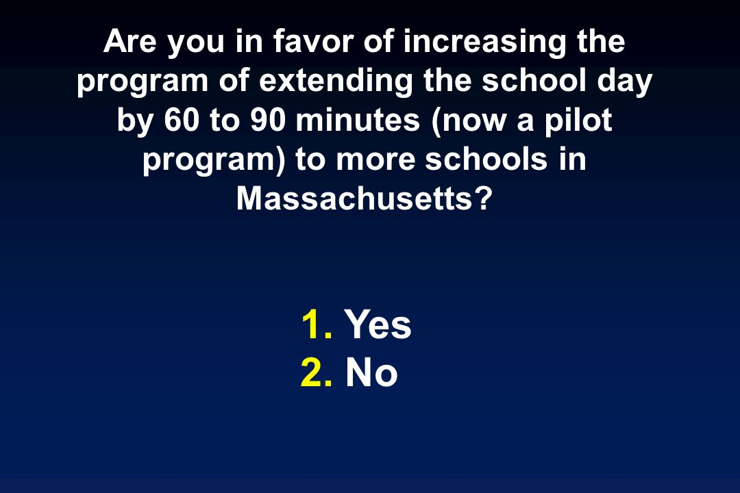 Are you in favor of increasing the program of extending the school day by 60 to 90 minutes (now a pilot program) to more schools in Massachusetts.