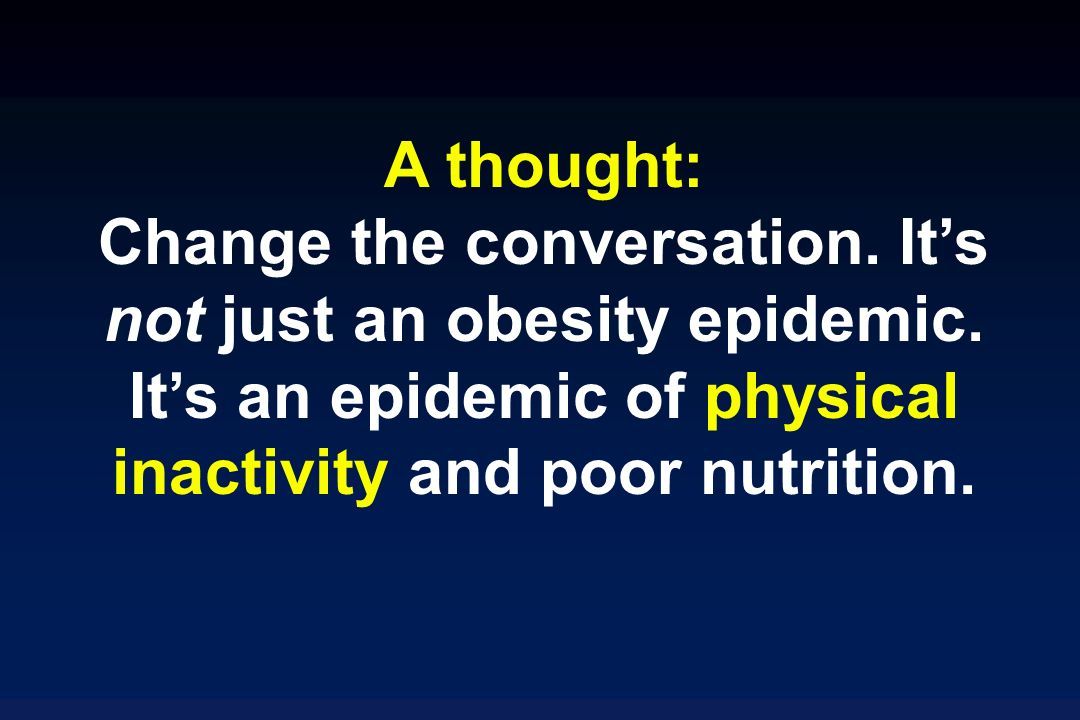 A thought: Change the conversation. Its not just an obesity epidemic.