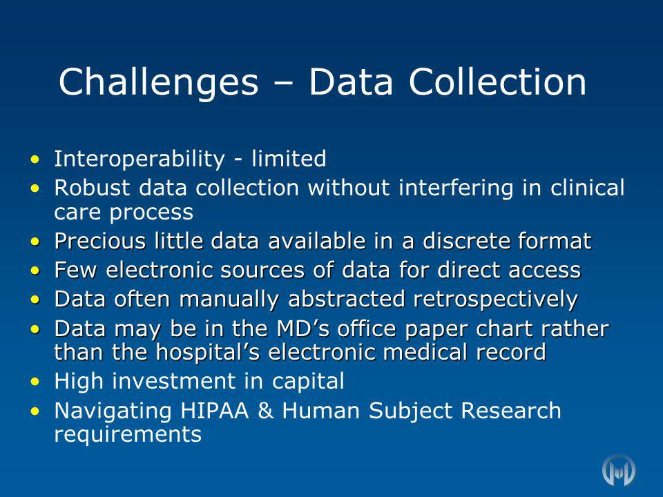 Challenges – Data Collection Interoperability - limited Robust data collection without interfering in clinical care process Precious little data available in a discrete formatPrecious little data available in a discrete format Few electronic sources of data for direct accessFew electronic sources of data for direct access Data often manually abstracted retrospectivelyData often manually abstracted retrospectively Data may be in the MDs office paper chart rather than the hospitals electronic medical recordData may be in the MDs office paper chart rather than the hospitals electronic medical record High investment in capital Navigating HIPAA & Human Subject Research requirements