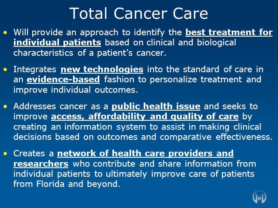 Total Cancer Care Will provide an approach to identify the best treatment for individual patients based on clinical and biological characteristics of a patients cancer.