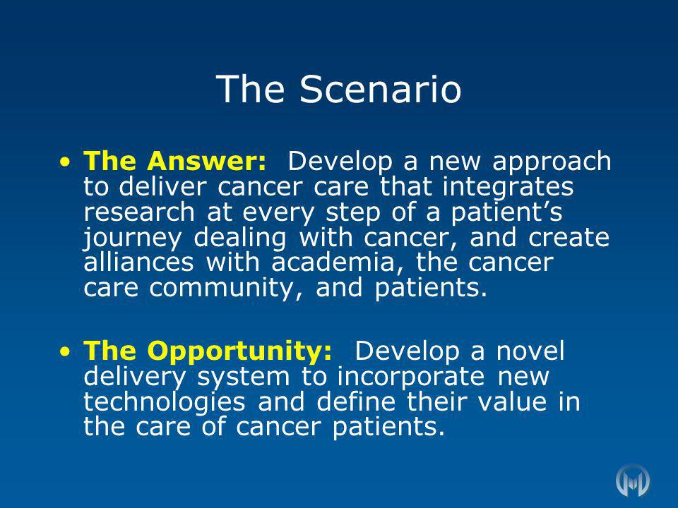 The Scenario The Answer: Develop a new approach to deliver cancer care that integrates research at every step of a patients journey dealing with cancer, and create alliances with academia, the cancer care community, and patients.