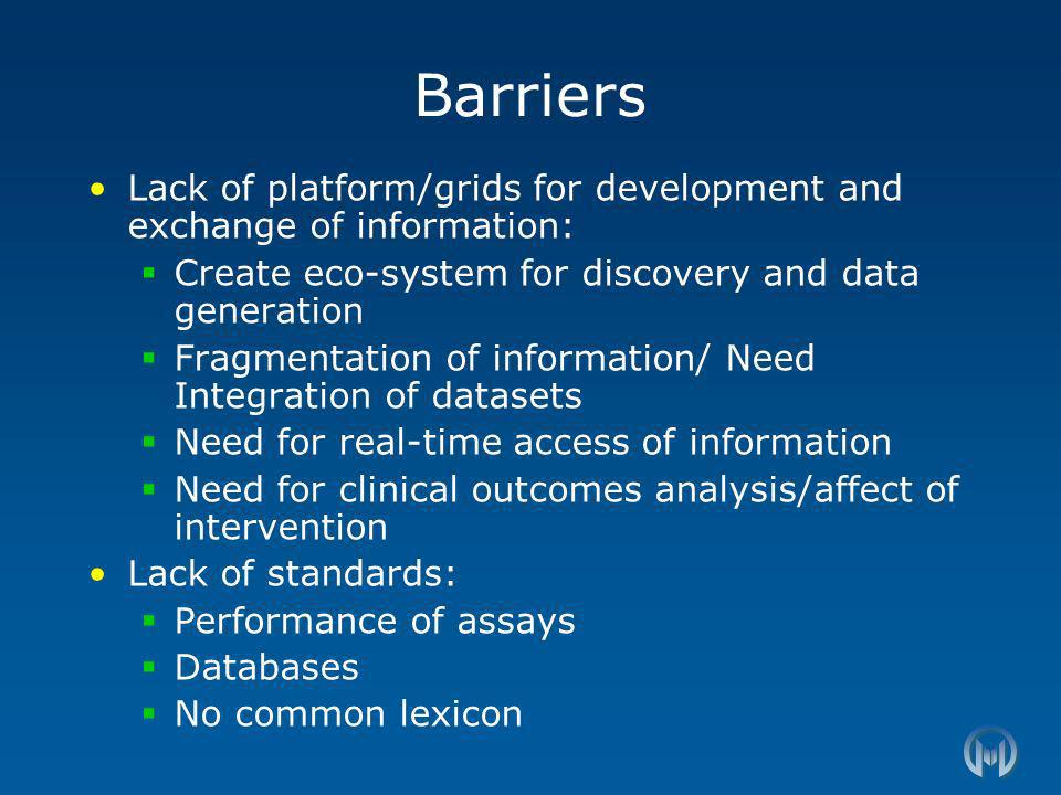 Barriers Lack of platform/grids for development and exchange of information: Create eco-system for discovery and data generation Fragmentation of information/ Need Integration of datasets Need for real-time access of information Need for clinical outcomes analysis/affect of intervention Lack of standards: Performance of assays Databases No common lexicon