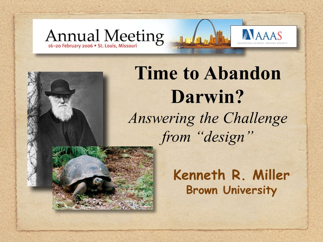 Time to Abandon Darwin? Answering the Challenge from design Kenneth R. Miller Brown University