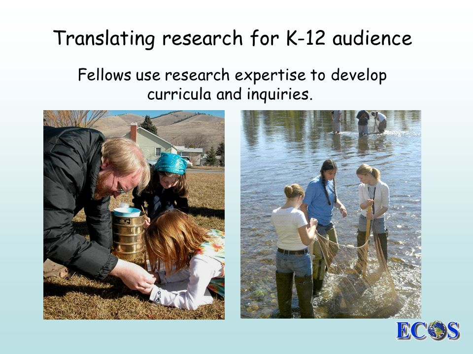 Translating research for K-12 audience Fellows use research expertise to develop curricula and inquiries.