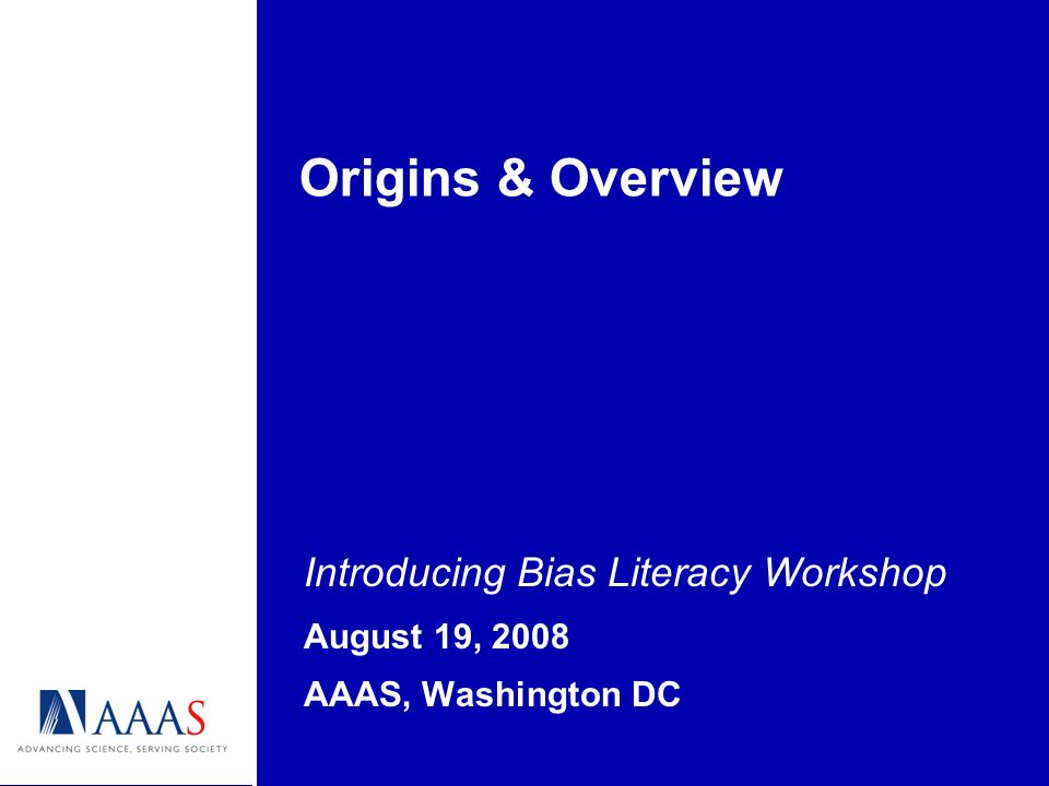 Origins & Overview Introducing Bias Literacy Workshop August 19, 2008 AAAS, Washington DC