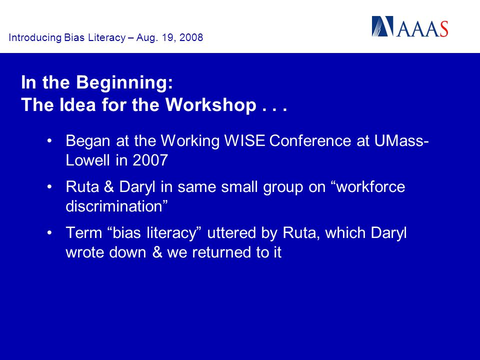 Introducing Bias Literacy – Aug. 19, 2008 In the Beginning: The Idea for the Workshop... Began at the Working WISE Conference at UMass- Lowell in 2007