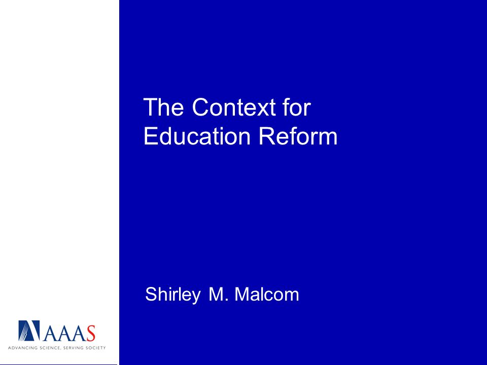 The Context for Education Reform Shirley M. Malcom