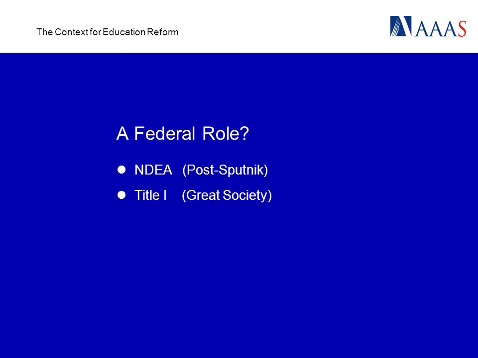 The Context for Education Reform A Federal Role NDEA (Post-Sputnik) Title I (Great Society)