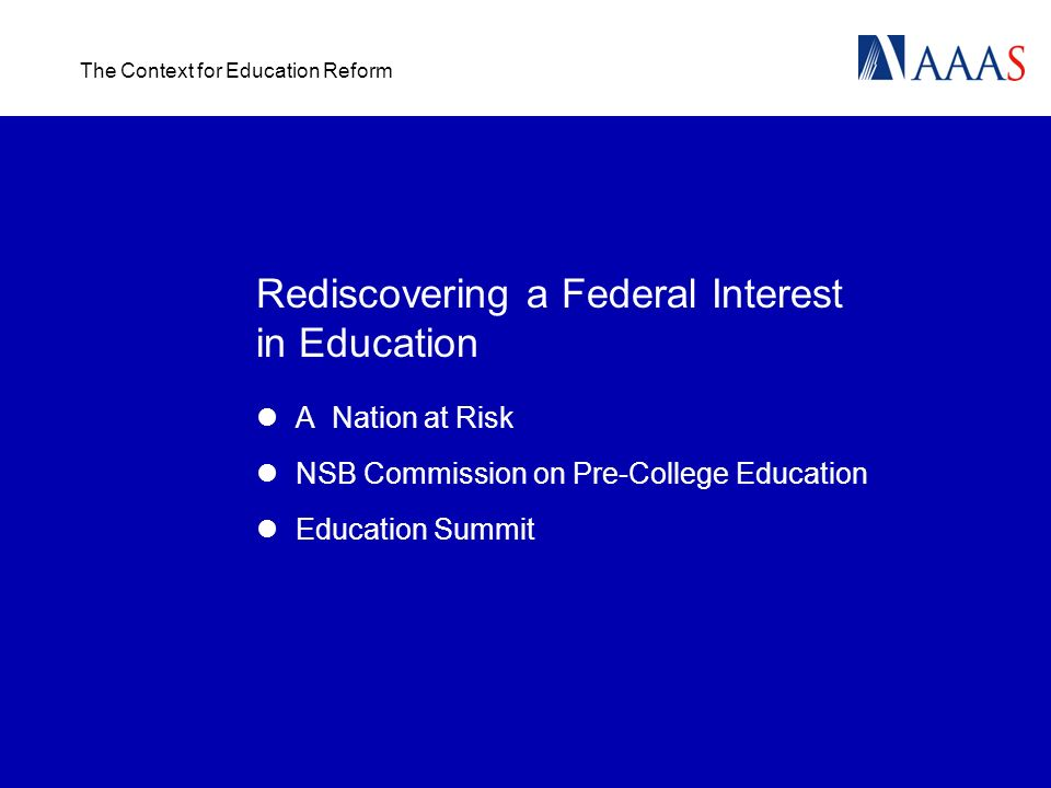 The Context for Education Reform Rediscovering a Federal Interest in Education A Nation at Risk NSB Commission on Pre-College Education Education Summ