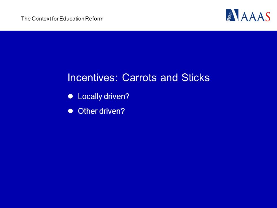 The Context for Education Reform Incentives: Carrots and Sticks Locally driven? Other driven?