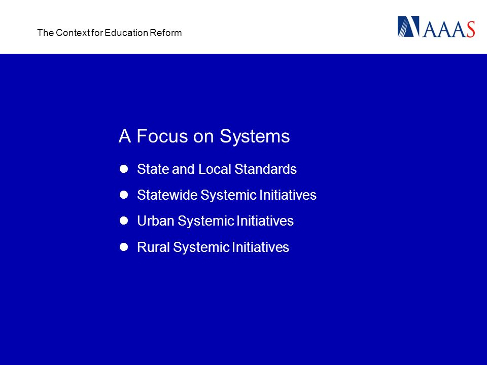 The Context for Education Reform A Focus on Systems State and Local Standards Statewide Systemic Initiatives Urban Systemic Initiatives Rural Systemic Initiatives