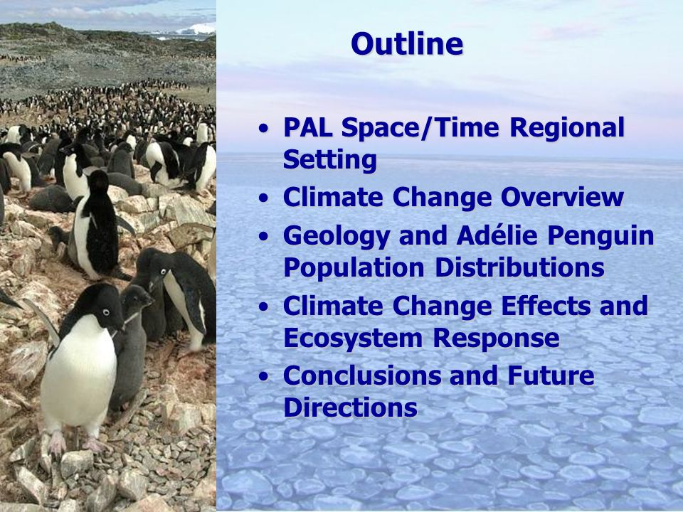 Outline PAL Space/Time Regional SettingPAL Space/Time Regional Setting Climate Change OverviewClimate Change Overview Geology and Adélie Penguin Population DistributionsGeology and Adélie Penguin Population Distributions Climate Change Effects and Ecosystem ResponseClimate Change Effects and Ecosystem Response Conclusions and Future DirectionsConclusions and Future Directions