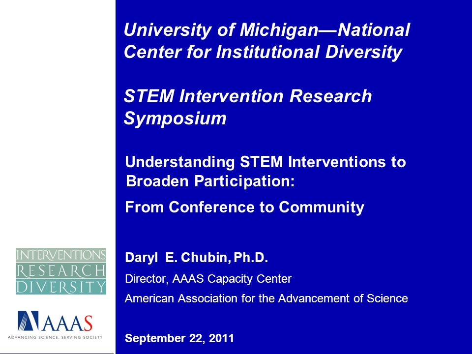 University of MichiganNational Center for Institutional Diversity STEM Intervention Research Symposium Understanding STEM Interventions to Broaden Participation: From Conference to Community Daryl E.