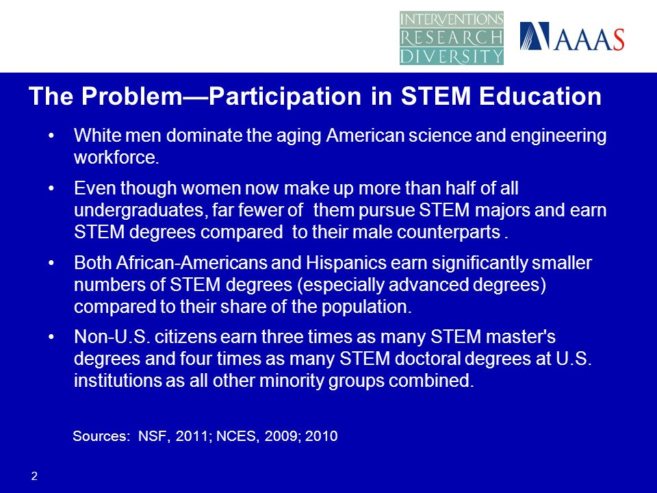 The ProblemParticipation in STEM Education White men dominate the aging American science and engineering workforce.
