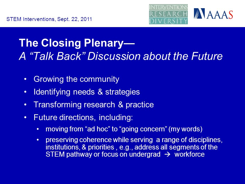 The Closing Plenary A Talk Back Discussion about the Future Growing the community Identifying needs & strategies Transforming research & practice Future directions, including: moving from ad hoc to going concern (my words) preserving coherence while serving a range of disciplines, institutions, & priorities, e.g., address all segments of the STEM pathway or focus on undergrad workforce STEM Interventions, Sept.