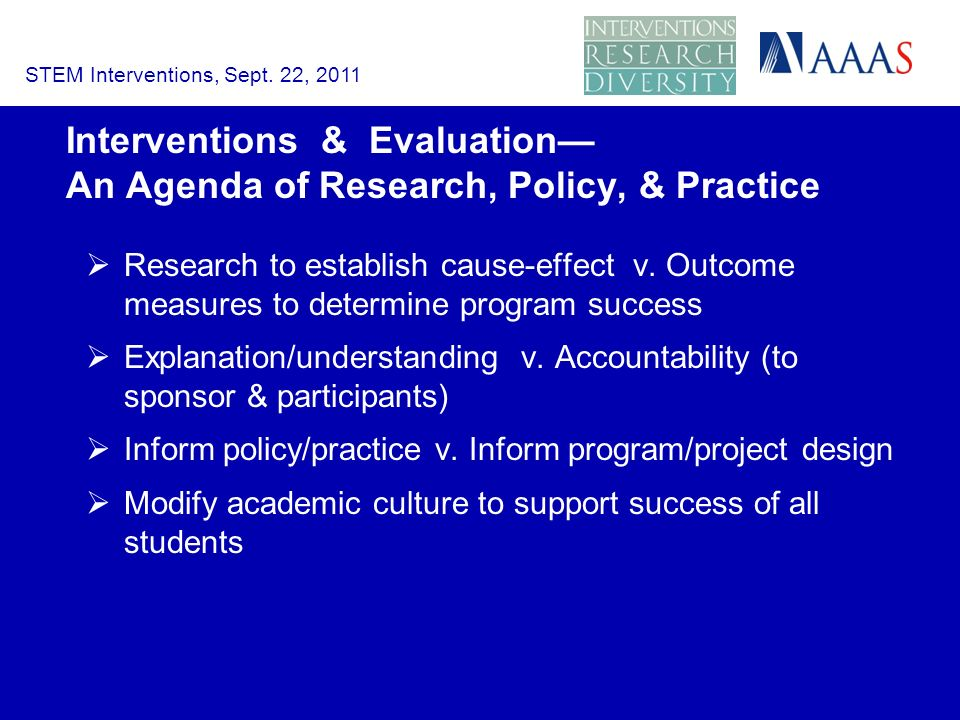 Interventions & Evaluation An Agenda of Research, Policy, & Practice Research to establish cause effect v.