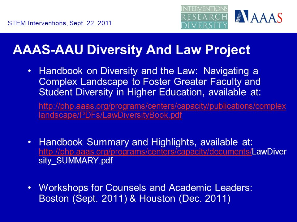 AAAS-AAU Diversity And Law Project Handbook on Diversity and the Law: Navigating a Complex Landscape to Foster Greater Faculty and Student Diversity in Higher Education, available at:   landscape/PDFs/LawDiversityBook.pdf Handbook Summary and Highlights, available at:   sity_SUMMARY.pdf   Workshops for Counsels and Academic Leaders: Boston (Sept.