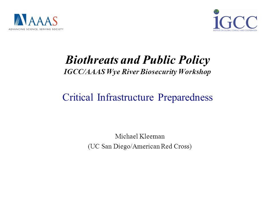 Biothreats and Public Policy IGCC/AAAS Wye River Biosecurity Workshop Critical Infrastructure Preparedness Michael Kleeman (UC San Diego/American Red
