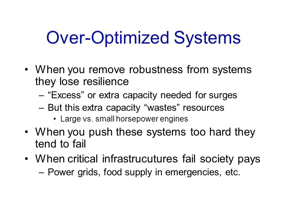 Over-Optimized Systems When you remove robustness from systems they lose resilience –Excess or extra capacity needed for surges –But this extra capacity wastes resources Large vs.
