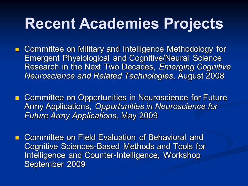 Recent Academies Projects Committee on Military and Intelligence Methodology for Emergent Physiological and Cognitive/Neural Science Research in the Next Two Decades, Emerging Cognitive Neuroscience and Related Technologies, August 2008 Committee on Military and Intelligence Methodology for Emergent Physiological and Cognitive/Neural Science Research in the Next Two Decades, Emerging Cognitive Neuroscience and Related Technologies, August 2008 Committee on Opportunities in Neuroscience for Future Army Applications,Opportunities in Neuroscience for Future Army Applications, May 2009 Committee on Opportunities in Neuroscience for Future Army Applications, Opportunities in Neuroscience for Future Army Applications, May 2009 Committee on Field Evaluation of Behavioral and Cognitive Sciences-Based Methods and Tools for Intelligence and Counter-Intelligence, Workshop September 2009 Committee on Field Evaluation of Behavioral and Cognitive Sciences-Based Methods and Tools for Intelligence and Counter-Intelligence, Workshop September 2009