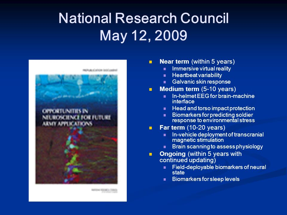 National Research Council May 12, 2009 Near term (within 5 years) Immersive virtual reality Heartbeat variability Galvanic skin response Medium term (5-10 years) In-helmet EEG for brain-machine interface Head and torso impact protection Biomarkers for predicting soldier response to environmental stress Far term (10-20 years) In-vehicle deployment of transcranial magnetic stimulation Brain scanning to assess physiology Ongoing (within 5 years with continued updating) Field-deployable biomarkers of neural state Biomarkers for sleep levels