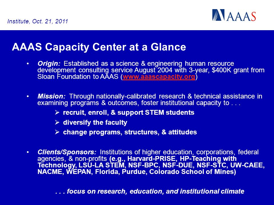 AAAS Capacity Center at a Glance Origin: Established as a science & engineering human resource development consulting service August 2004 with 3-year, $400K grant from Sloan Foundation to AAAS (www.aaascapacity.org)www.aaascapacity.org Mission: Through nationally-calibrated research & technical assistance in examining programs & outcomes, foster institutional capacity to...