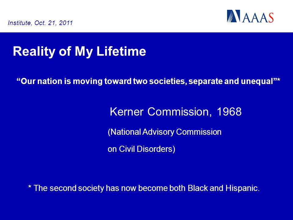 Reality of My Lifetime Our nation is moving toward two societies, separate and unequal* Kerner Commission, 1968 (National Advisory Commission on Civil Disorders) * The second society has now become both Black and Hispanic.
