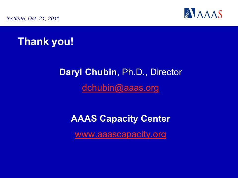 Thank you! Daryl Chubin, Ph.D., Director dchubin@aaas.org AAAS Capacity Center www.aaascapacity.org Institute, Oct. 21, 2011