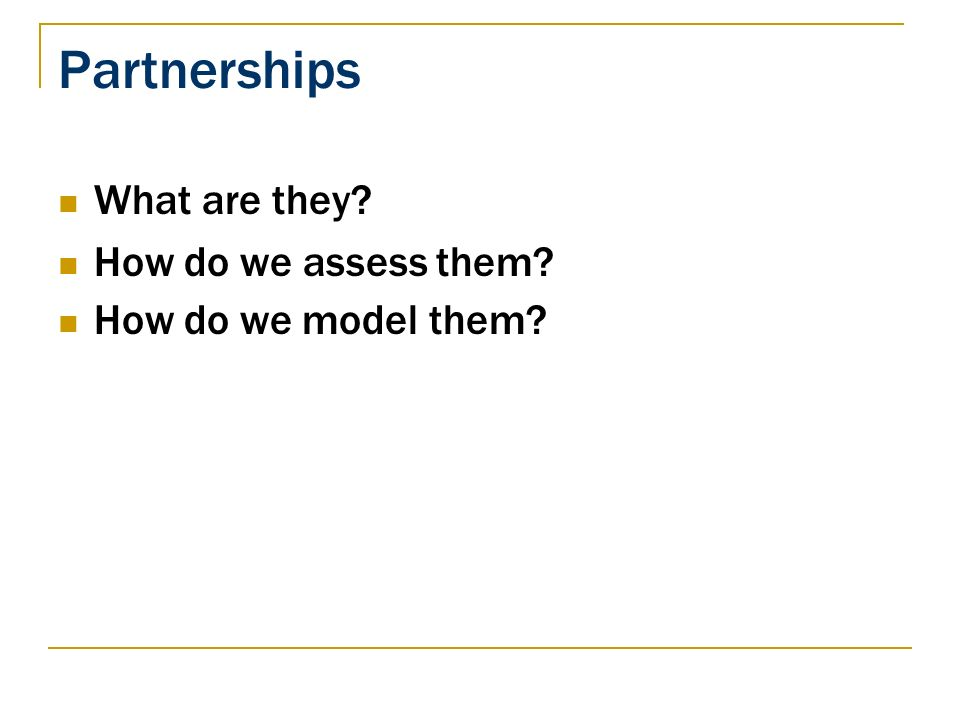 Partnerships What are they How do we assess them How do we model them