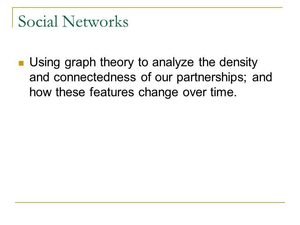 Social Networks Using graph theory to analyze the density and connectedness of our partnerships; and how these features change over time.