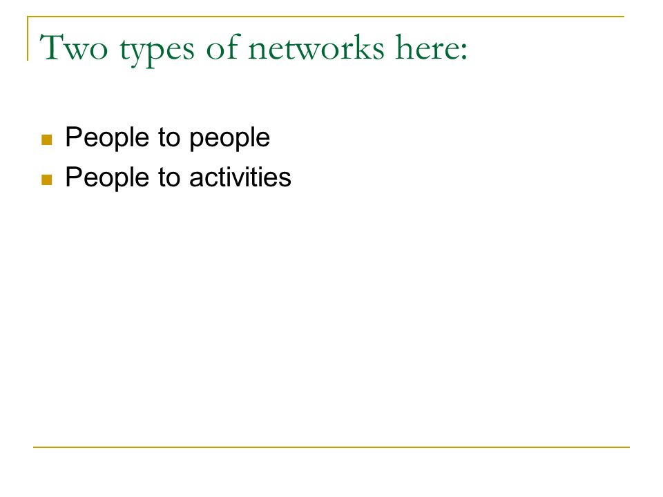 Two types of networks here: People to people People to activities