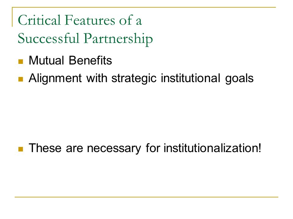 Critical Features of a Successful Partnership Mutual Benefits Alignment with strategic institutional goals These are necessary for institutionalizatio