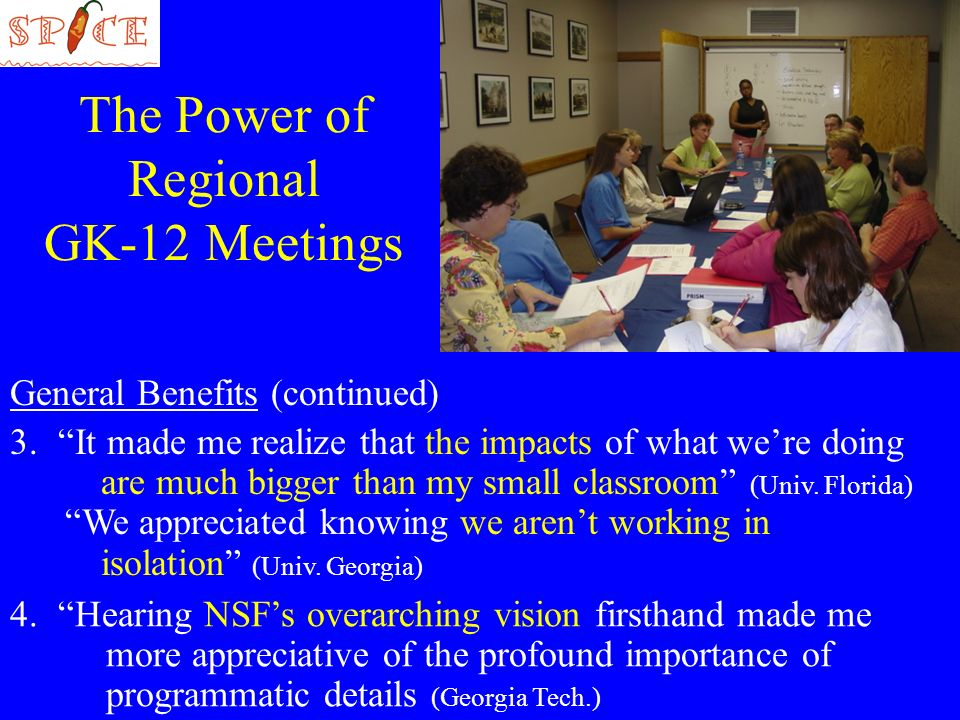 The Power of Regional GK-12 Meetings General Benefits (continued) 3.It made me realize that the impacts of what were doing are much bigger than my small classroom (Univ.