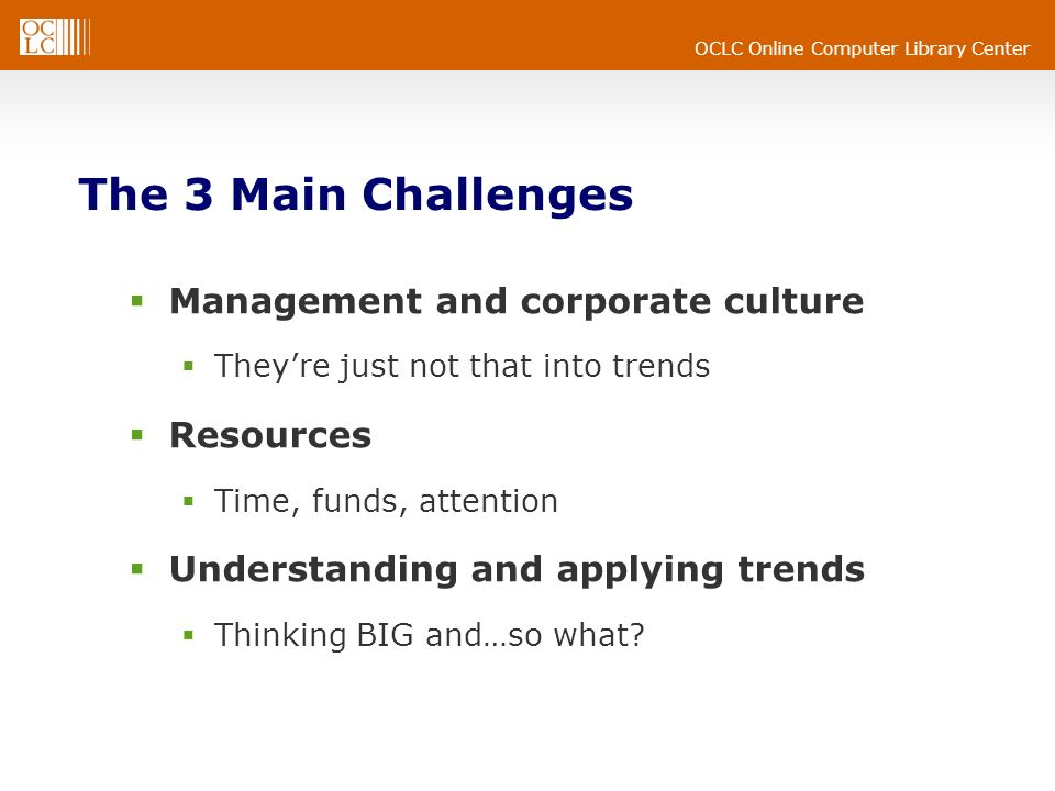 OCLC Online Computer Library Center The 3 Main Challenges Management and corporate culture Theyre just not that into trends Resources Time, funds, attention Understanding and applying trends Thinking BIG and…so what