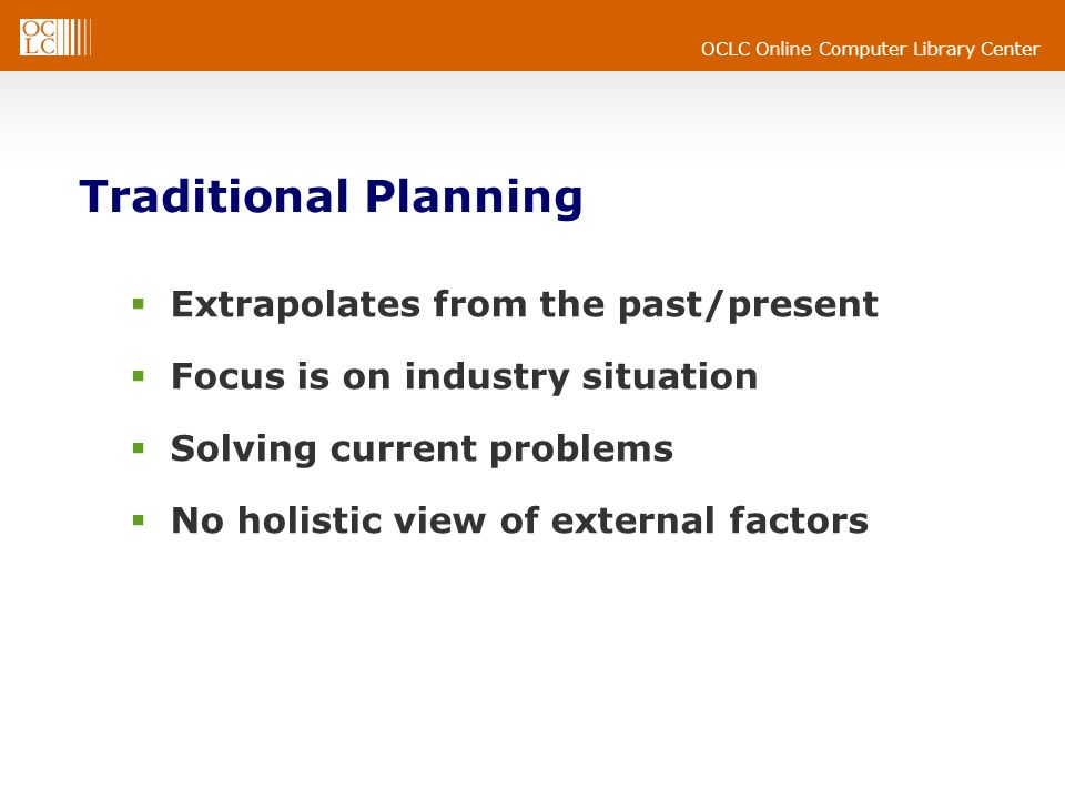 OCLC Online Computer Library Center Traditional Planning Extrapolates from the past/present Focus is on industry situation Solving current problems No holistic view of external factors