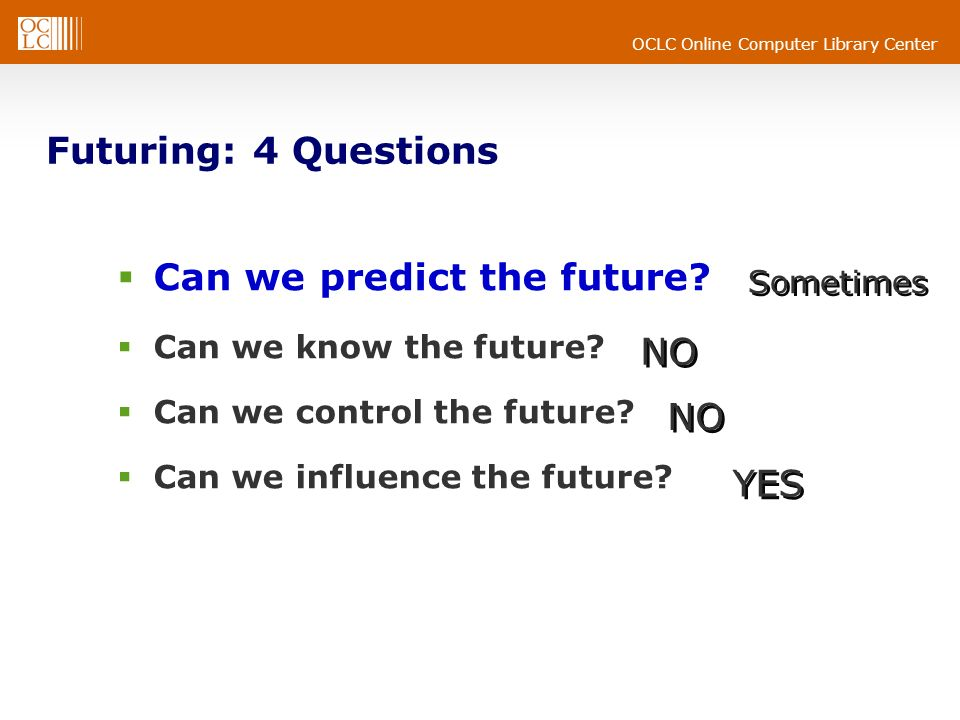 OCLC Online Computer Library Center Futuring: 4 Questions Can we predict the future.