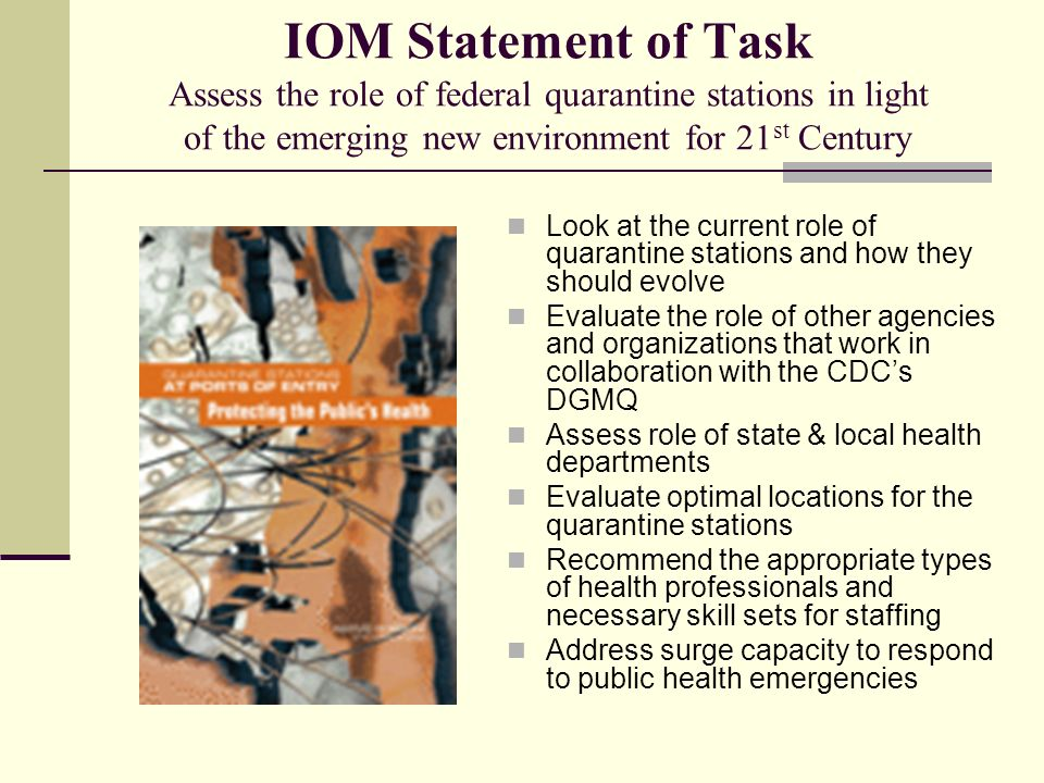IOM Statement of Task Assess the role of federal quarantine stations in light of the emerging new environment for 21 st Century Look at the current role of quarantine stations and how they should evolve Evaluate the role of other agencies and organizations that work in collaboration with the CDCs DGMQ Assess role of state & local health departments Evaluate optimal locations for the quarantine stations Recommend the appropriate types of health professionals and necessary skill sets for staffing Address surge capacity to respond to public health emergencies