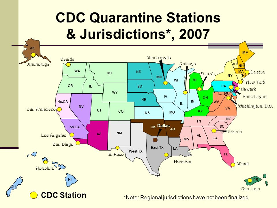 VT ME MA NY PA NH WV VA MD NJ RI CT AZ IN WI KY MI OH IA MN MO IL NE KS SD ND AL TN GA SC NC AR LA MS OK Atlanta Chicago Seattle WY ID WA AK OR MT NV UT NM CO East TX Miami FL No.CA So.CA Los Angeles San Francisco CDC Quarantine Stations & Jurisdictions*, 2007 HI Honolulu Washington, D.C.