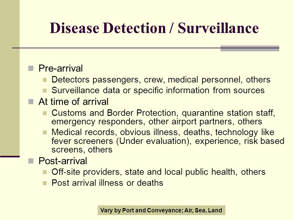 Disease Detection / Surveillance Pre-arrival Detectors passengers, crew, medical personnel, others Surveillance data or specific information from sources At time of arrival Customs and Border Protection, quarantine station staff, emergency responders, other airport partners, others Medical records, obvious illness, deaths, technology like fever screeners (Under evaluation), experience, risk based screens, others Post-arrival Off-site providers, state and local public health, others Post arrival illness or deaths Vary by Port and Conveyance; Air, Sea, Land